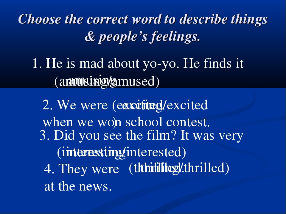 Choose the correct word to describe things & people's feelings. 1. He is mad...
