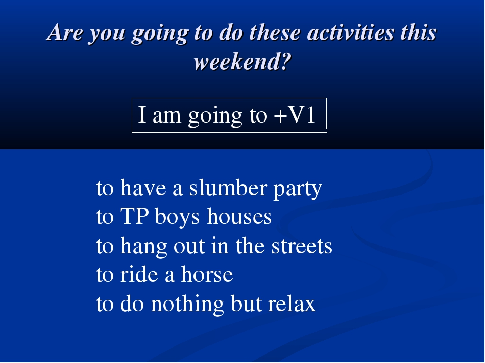 Are you going to do these activities this weekend? I am going to +V1 to have...