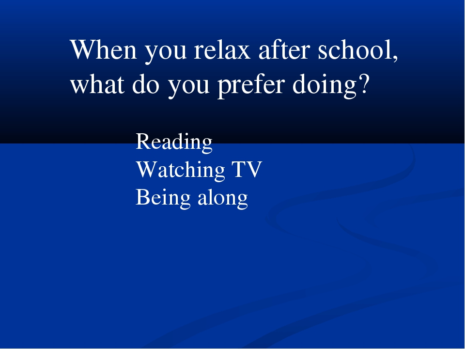 When you relax after school, what do you prefer doing? Reading Watching TV Be...