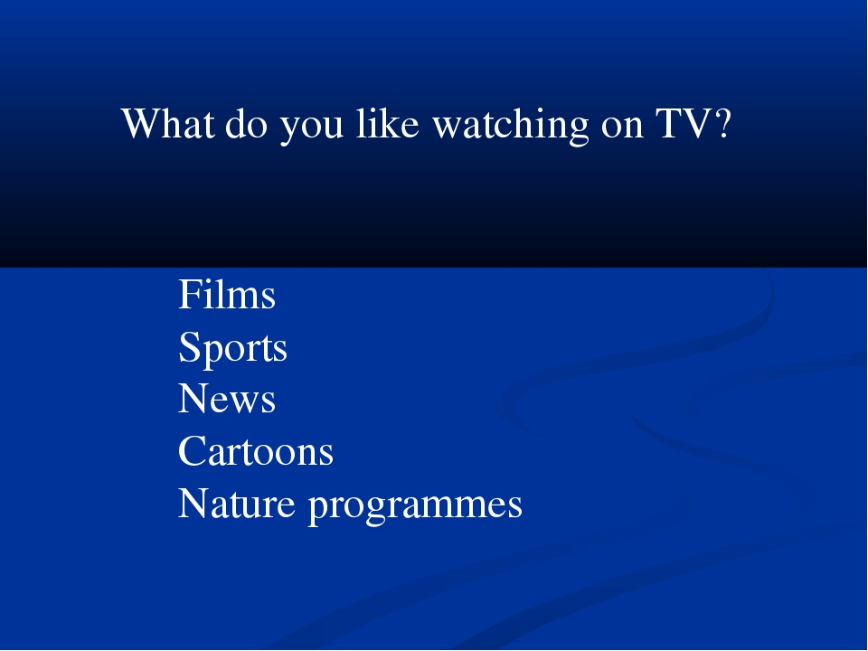 What do you like watching on TV? Films Sports News Cartoons Nature programmes