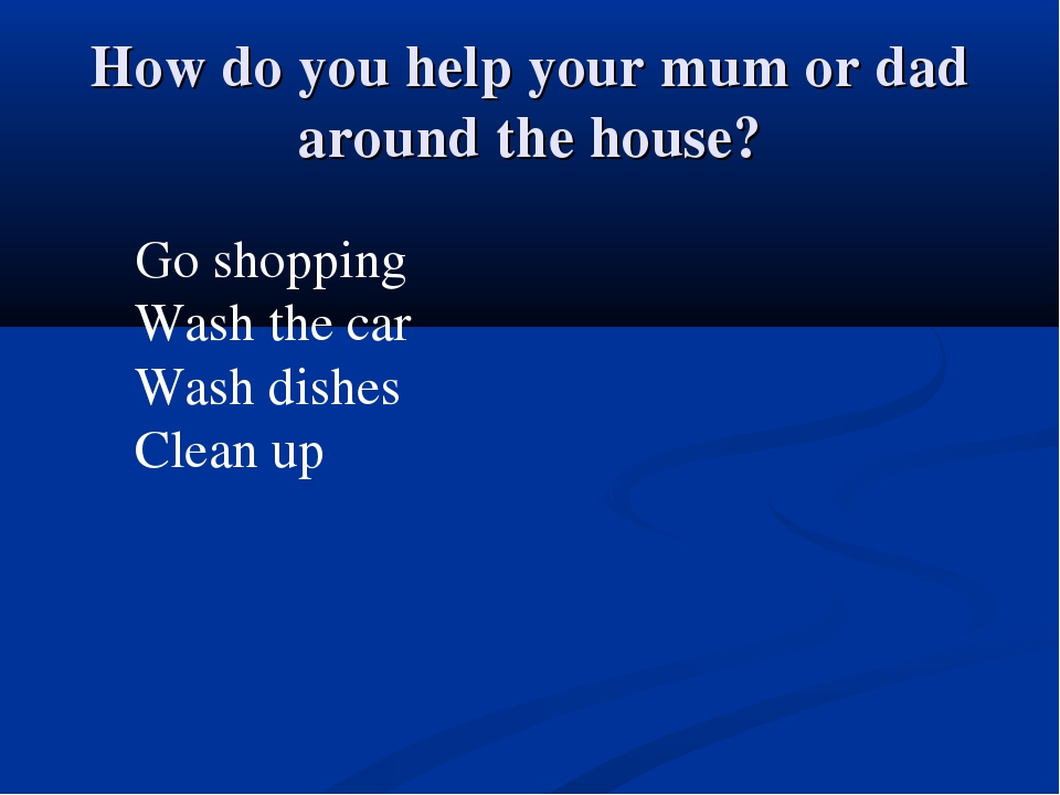 How do you help your mum or dad around the house? Go shopping Wash the car Wa...