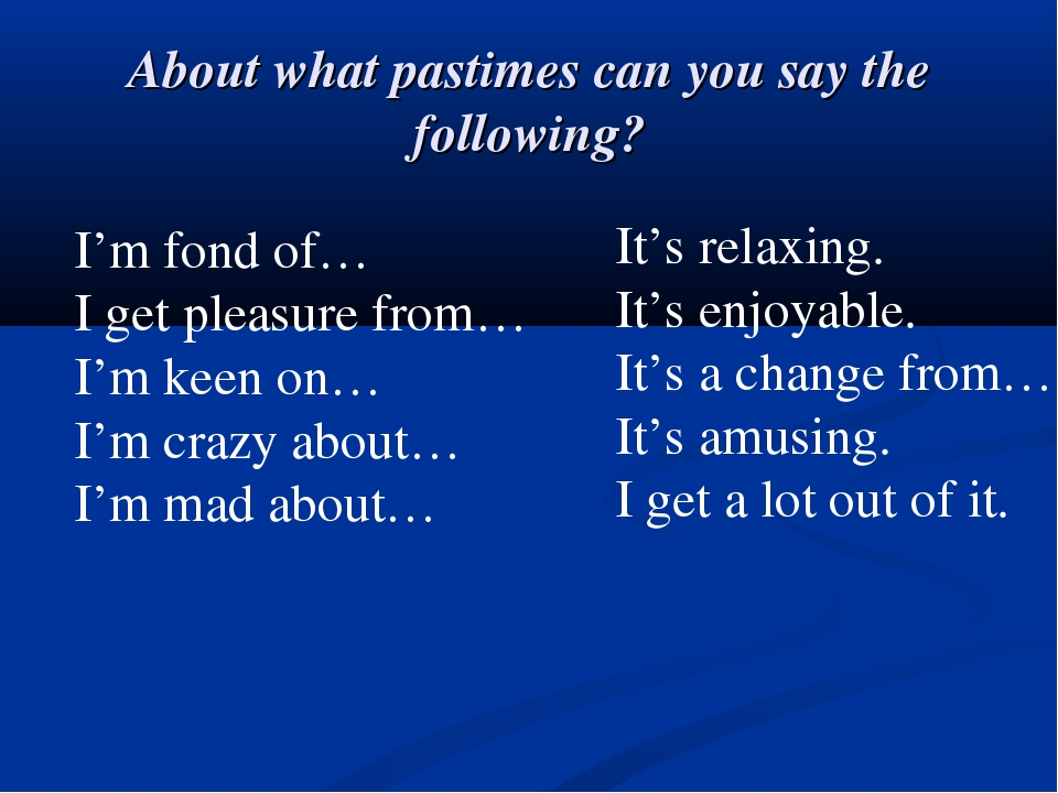 About what pastimes can you say the following? I'm fond of… I get pleasure fr...
