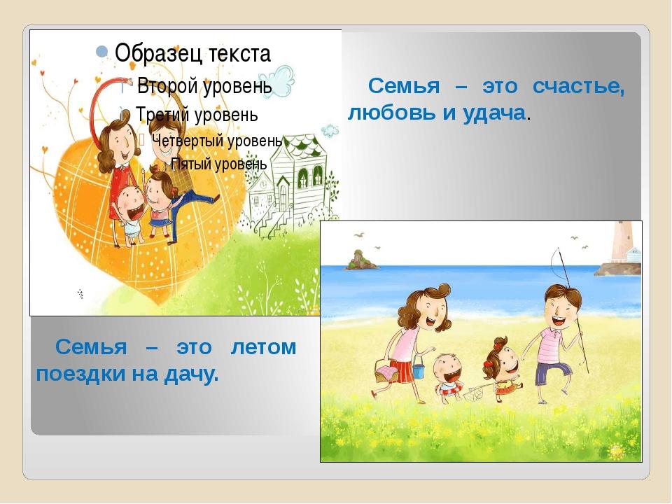 Семья – это счастье, любовь и удача. Семья – это летом поездки на дачу.