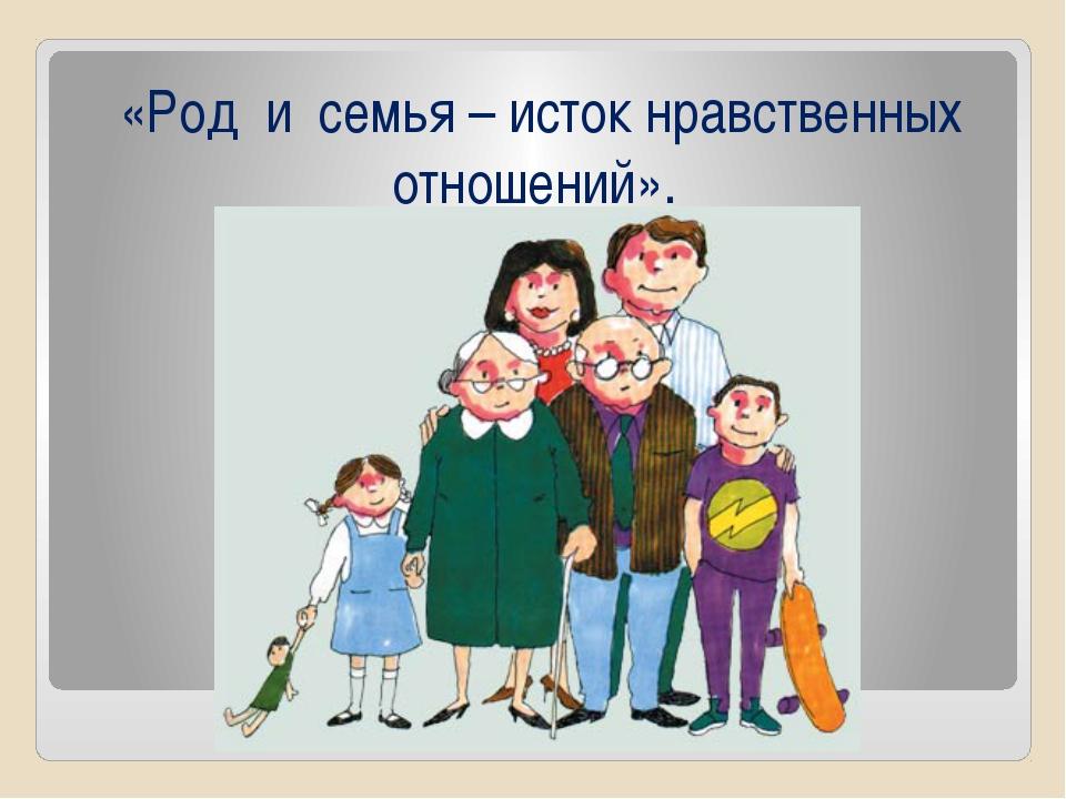 «Род и семья – исток нравственных отношений».