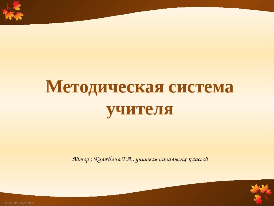 Автор : Кулябина Т.А., учитель начальных классов Методическая система учителя...