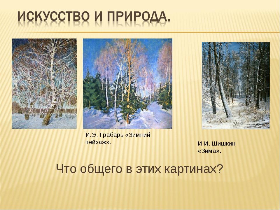 Что общего в этих картинах? И.И. Шишкин «Зима». И.Э. Грабарь «Зимний пейзаж».