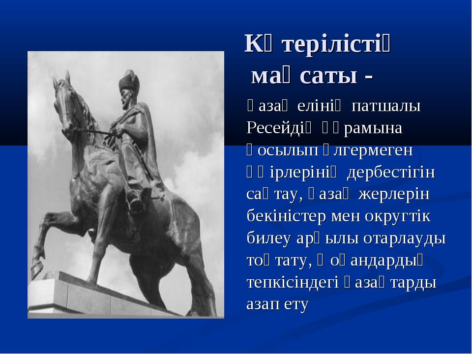 Көтерілістің мақсаты - қазақ елінің патшалы Ресейдің құрамына қосылып үлгерме...