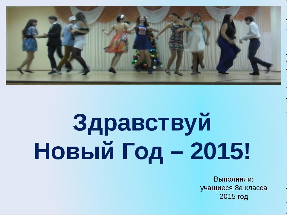 Здравствуй Новый Год – 2015! Выполнили: учащиеся 8а класса 2015 год