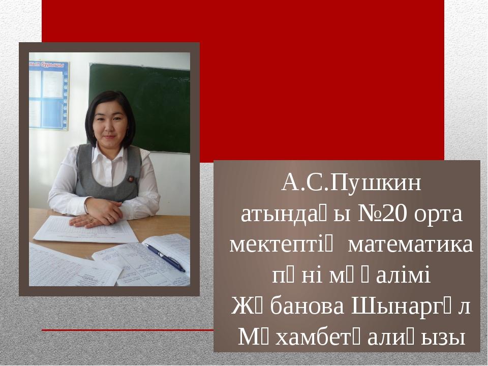 А.С.Пушкин атындағы №20 орта мектептің математика пәні мұғалімі Жұбанова Шына...