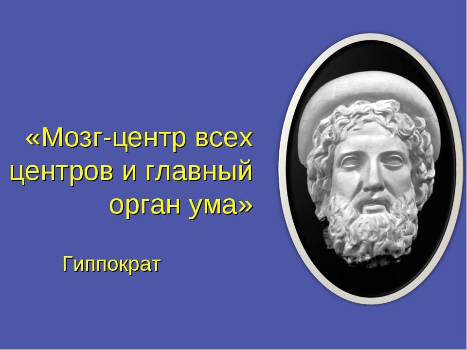 «Мозг-центр всех центров и главный орган ума»  Гиппократ