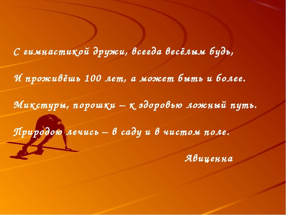 С гимнастикой дружи, всегда весёлым будь, И проживёшь 100 лет, а может быть и...