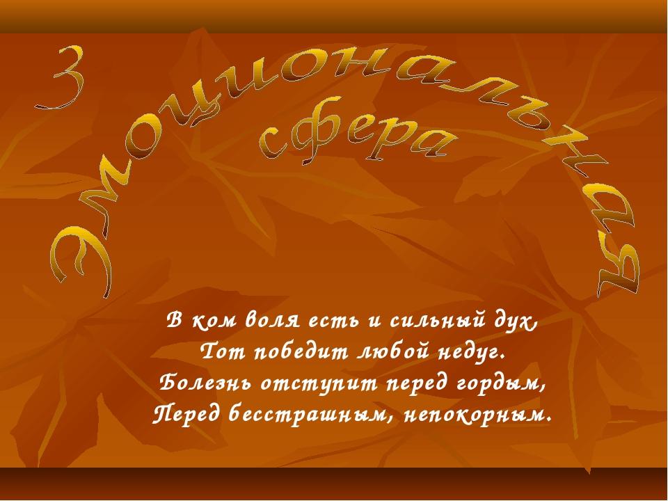 В ком воля есть и сильный дух, Тот победит любой недуг. Болезнь отступит пере...