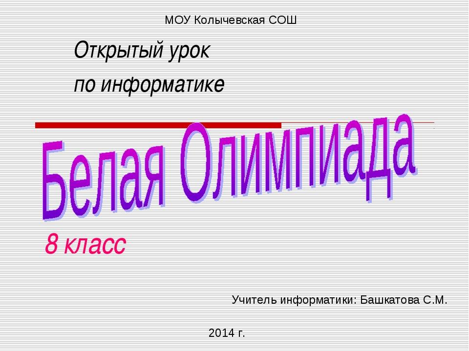 8 класс Открытый урок по информатике Учитель информатики: Башкатова С.М. 2014...