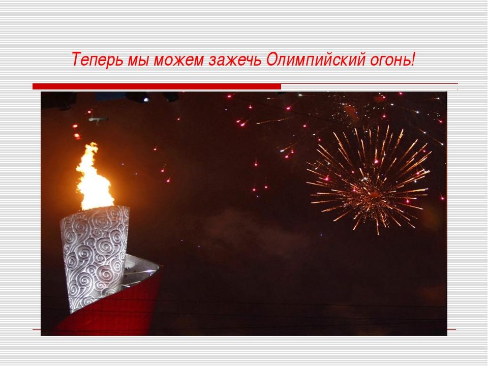 Теперь мы можем зажечь Олимпийский огонь!