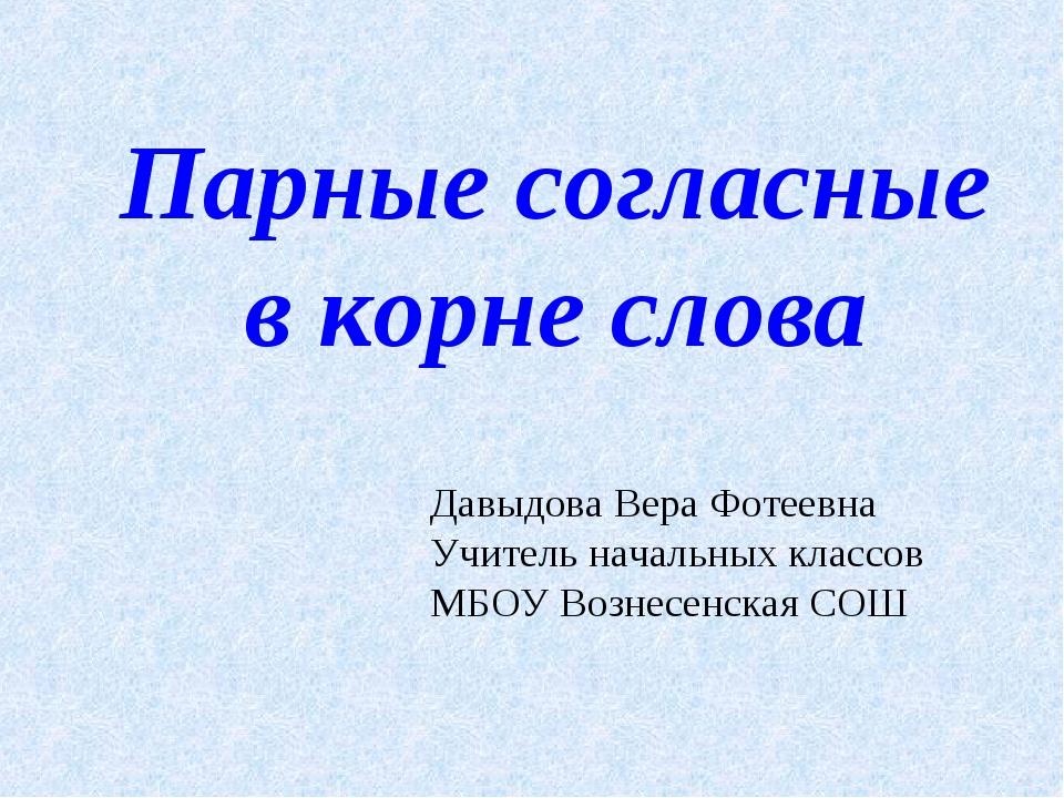Парные согласные в корне слова Давыдова Вера Фотеевна Учитель начальных класс...
