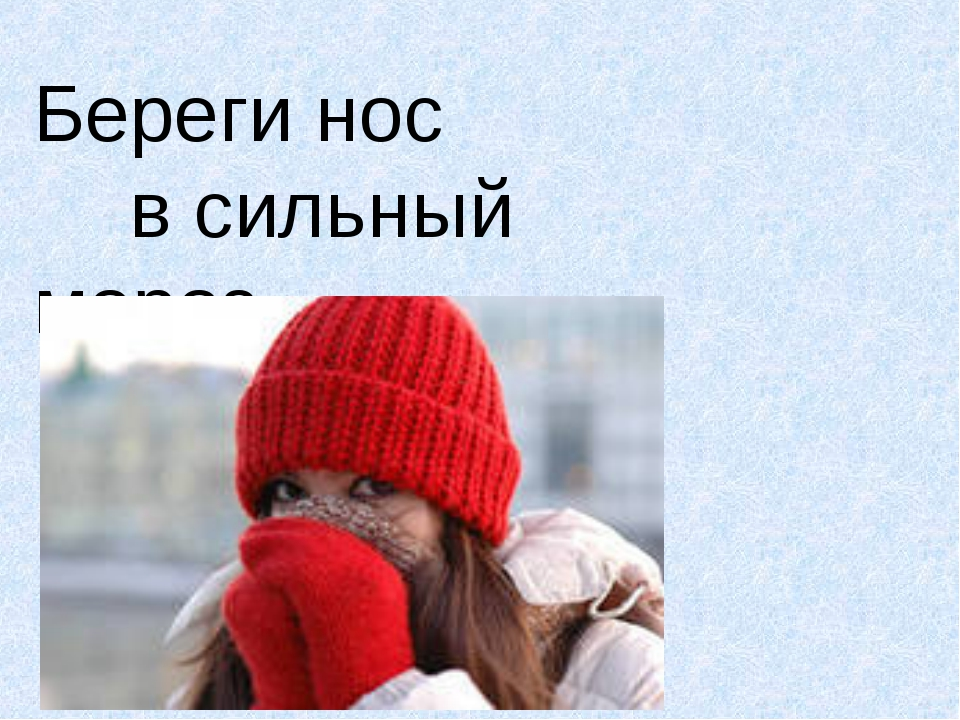 Береги нос в сильный мороз.