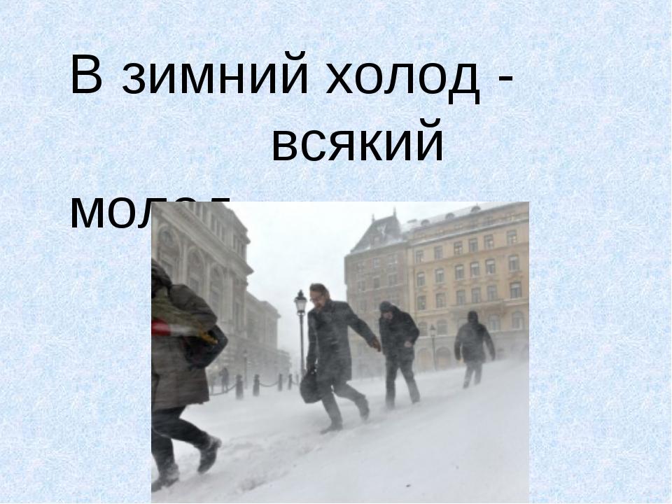 В зимний холод - всякий молод.