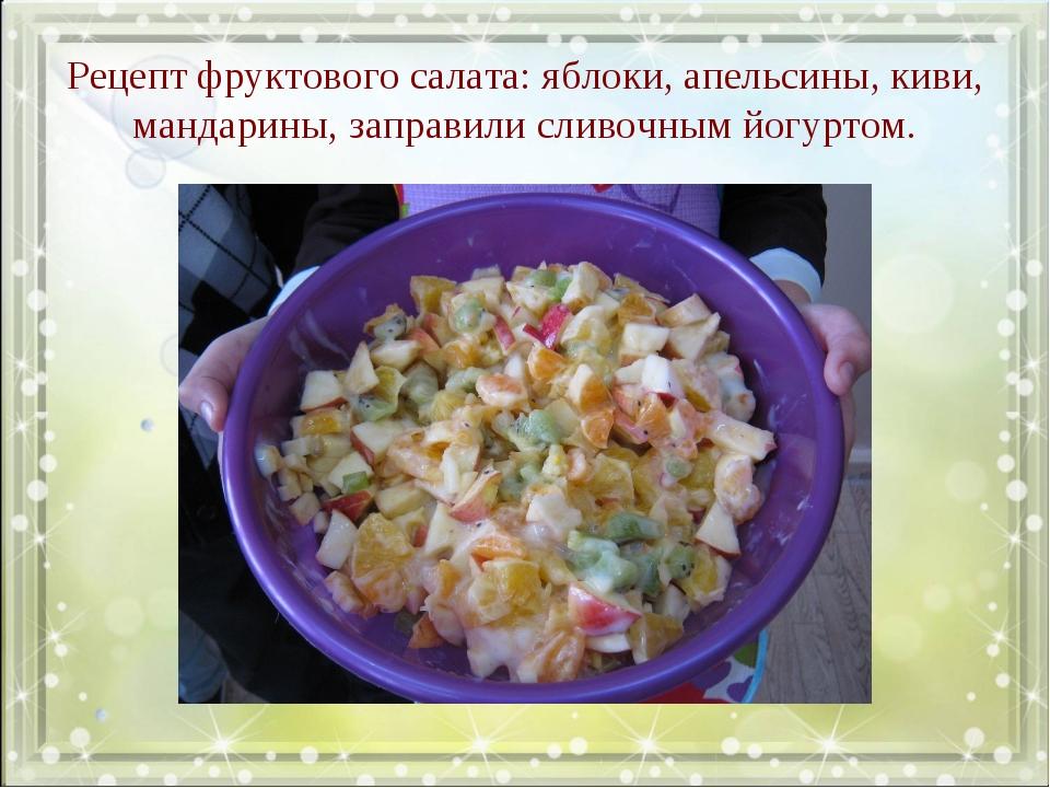 Рецепт фруктового салата: яблоки, апельсины, киви, мандарины, заправили сливо...