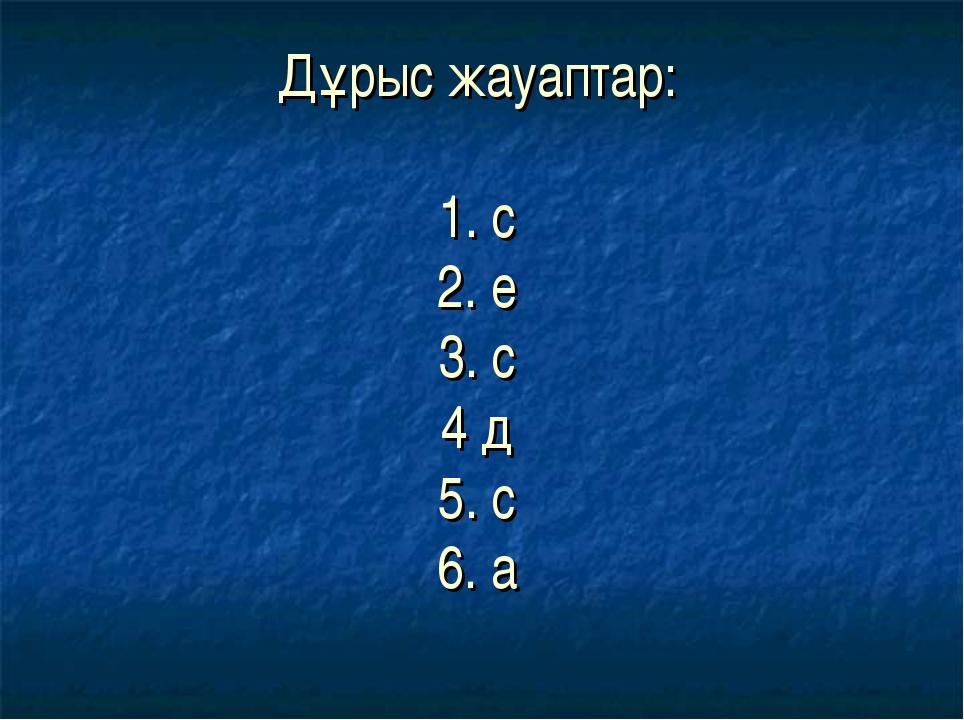 Дұрыс жауаптар: 1. с 2. е 3. с 4 д 5. с 6. а