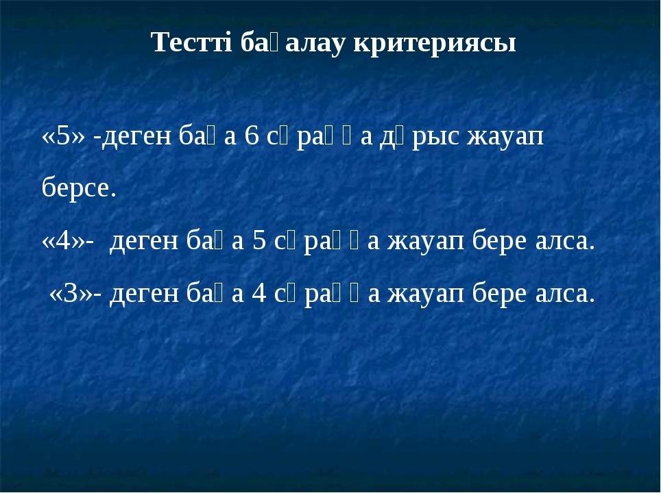 Тестті бағалау критериясы «5» -деген баға 6 сұраққа дұрыс жауап берсе. «4»- д...
