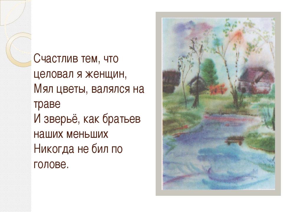 Счастлив тем, что целовал я женщин, Мял цветы, валялся на траве И зверьё, как...
