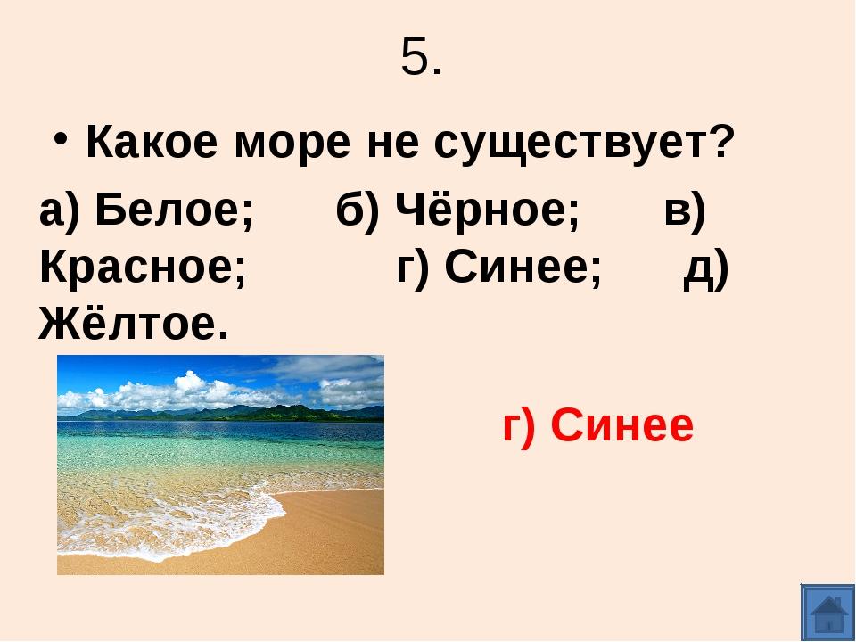 5. Какое море не существует? а) Белое; б) Чёрное; в) Красное; г) Синее; д) Жё...