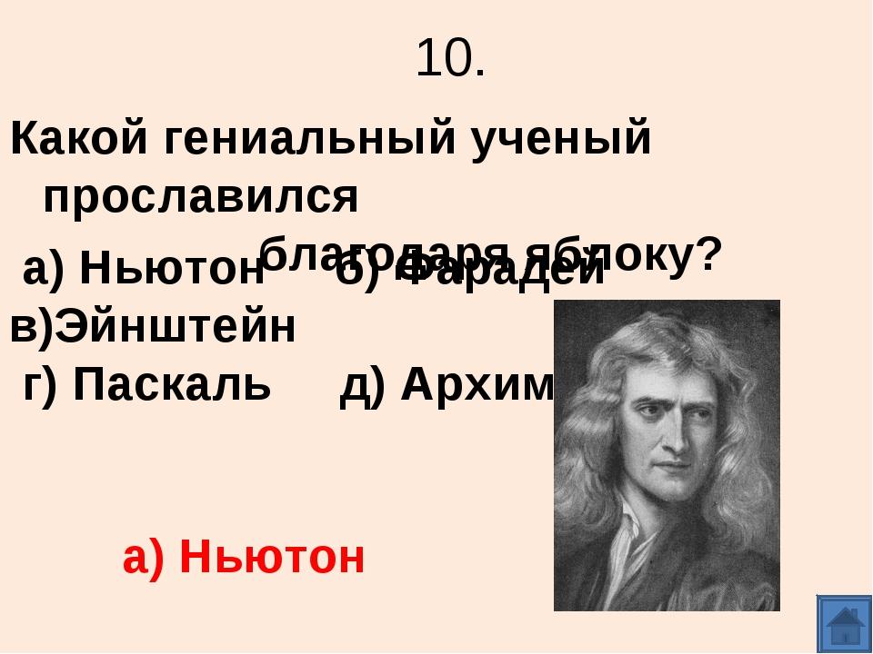 10. Какой гениальный ученый прославился благодаря яблоку? а) Ньютон б) Фараде...