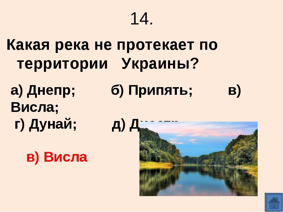 14. Какая река не протекает по территории Украины? а) Днепр; б) Припять; в) В...