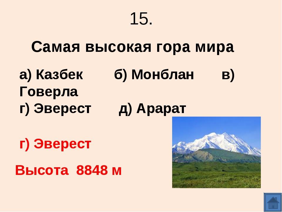 15. Самая высокая гора мира а) Казбек б) Монблан в) Говерла г) Эверест д) Ара...