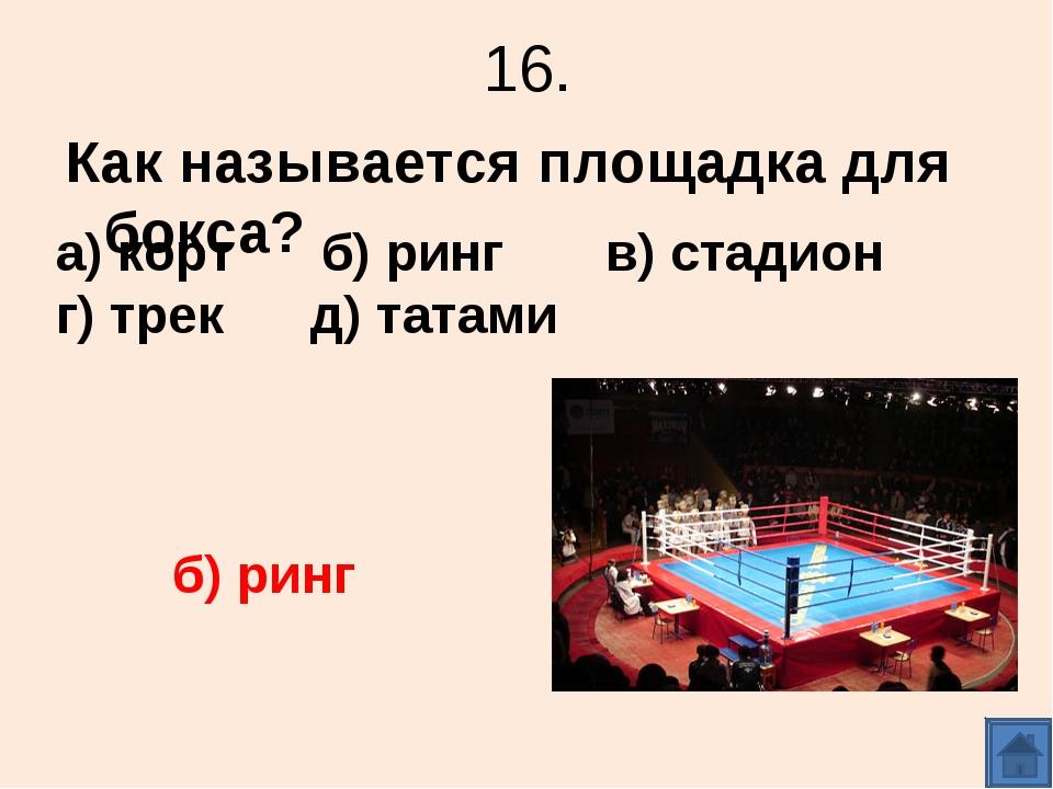 16. Как называется площадка для бокса? а) корт б) ринг в) стадион г) трек д)...