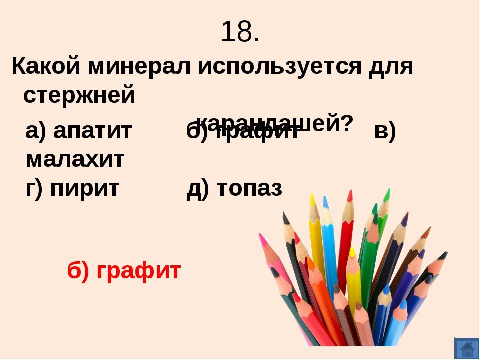 18. Какой минерал используется для стержней карандашей? а) апатит б) графит в...