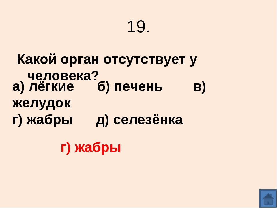 19. Какой орган отсутствует у человека? а) лёгкие б) печень в) желудок г) жаб...