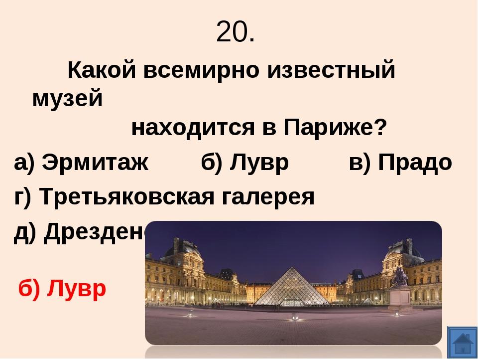 20. Какой всемирно известный музей находится в Париже? а) Эрмитаж б) Лувр в)...