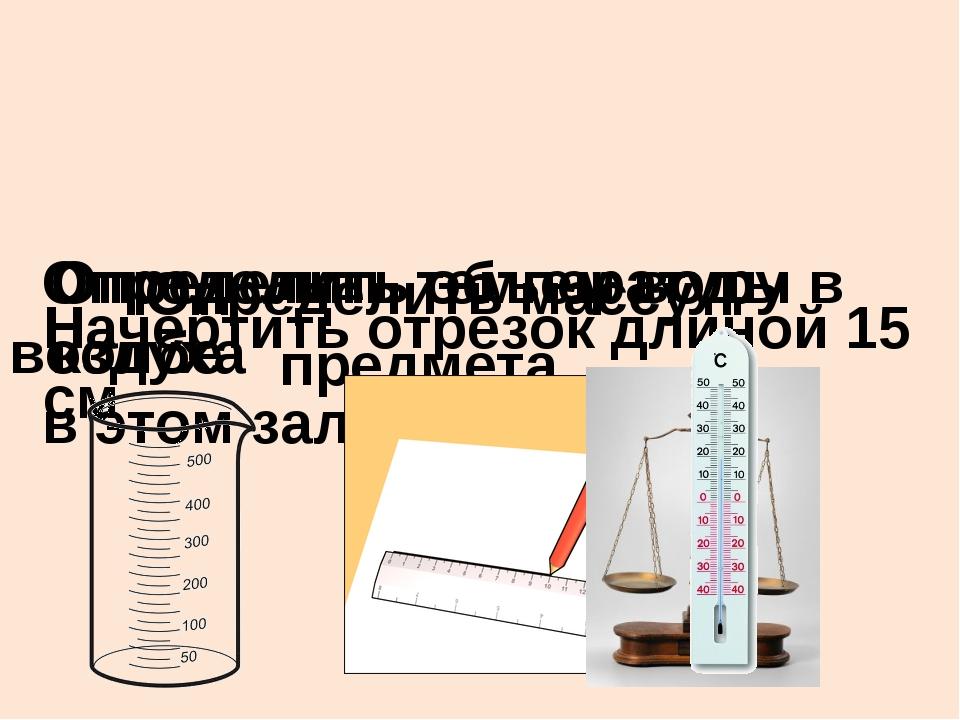 Определить массу предмета Начертить отрезок длиной 15 см Определить объем во...