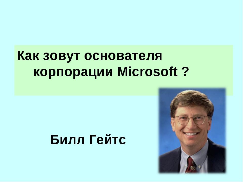 Билл Гейтс Как зовут основателя корпорации Microsoft ?