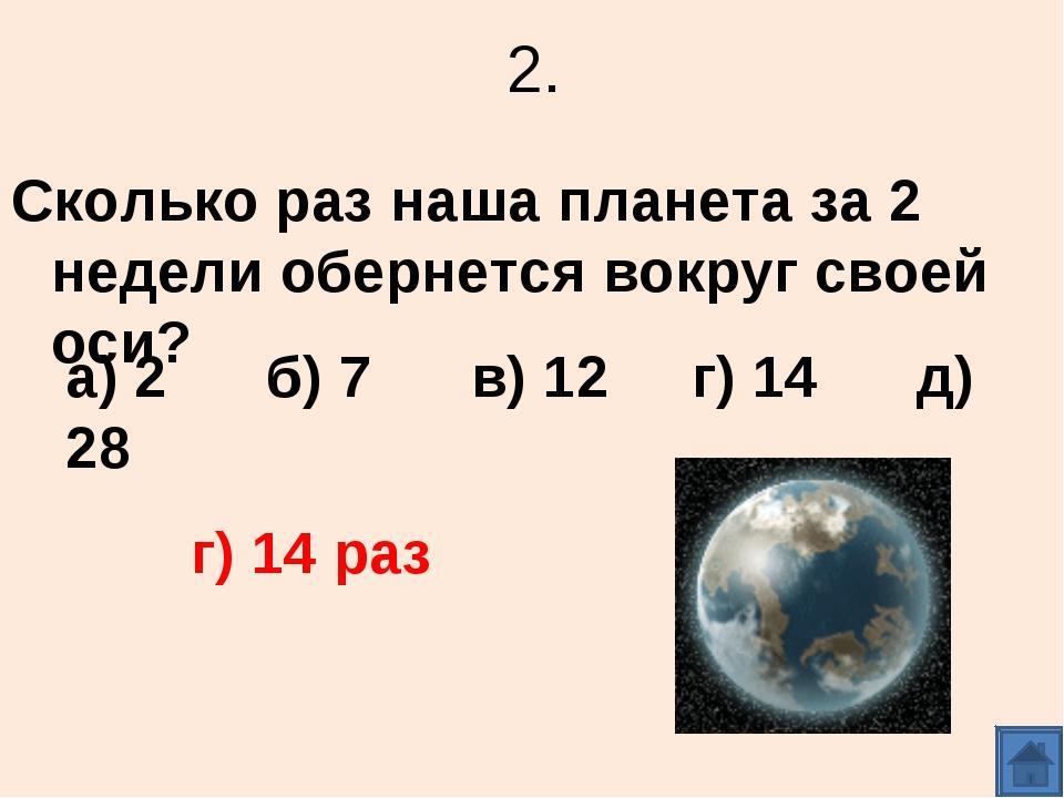 2. Сколько раз наша планета за 2 недели обернется вокруг своей оси? а) 2 б) 7...