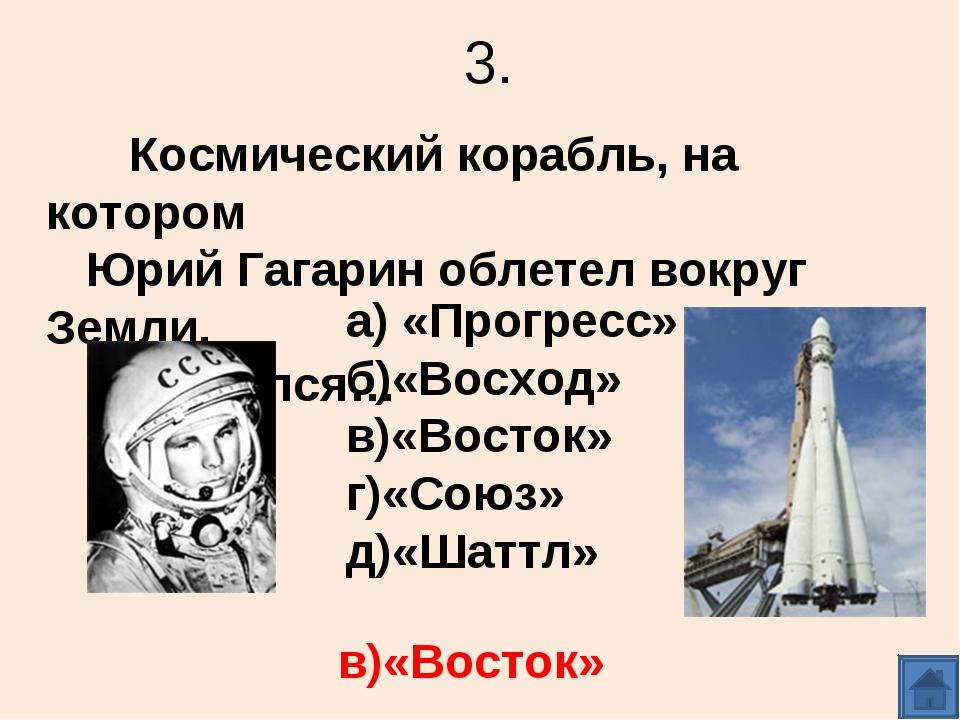3. Космический корабль, на котором Юрий Гагарин облетел вокруг Земли, называл...