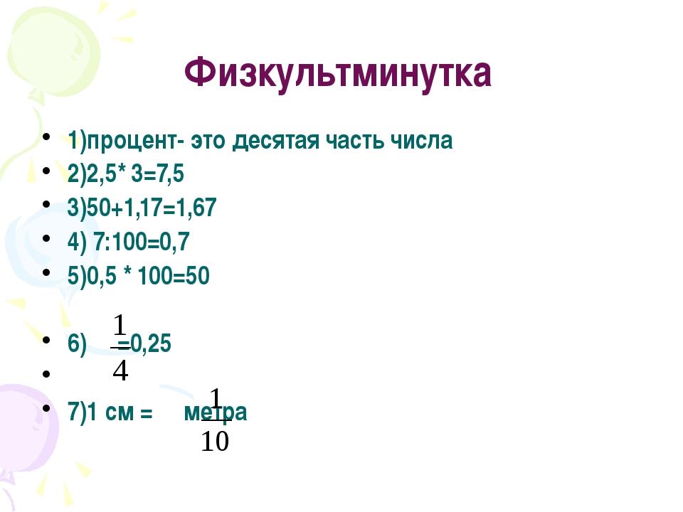 Физкультминутка 1)процент- это десятая часть числа 2)2,5* 3=7,5 3)50+1,17=1,...