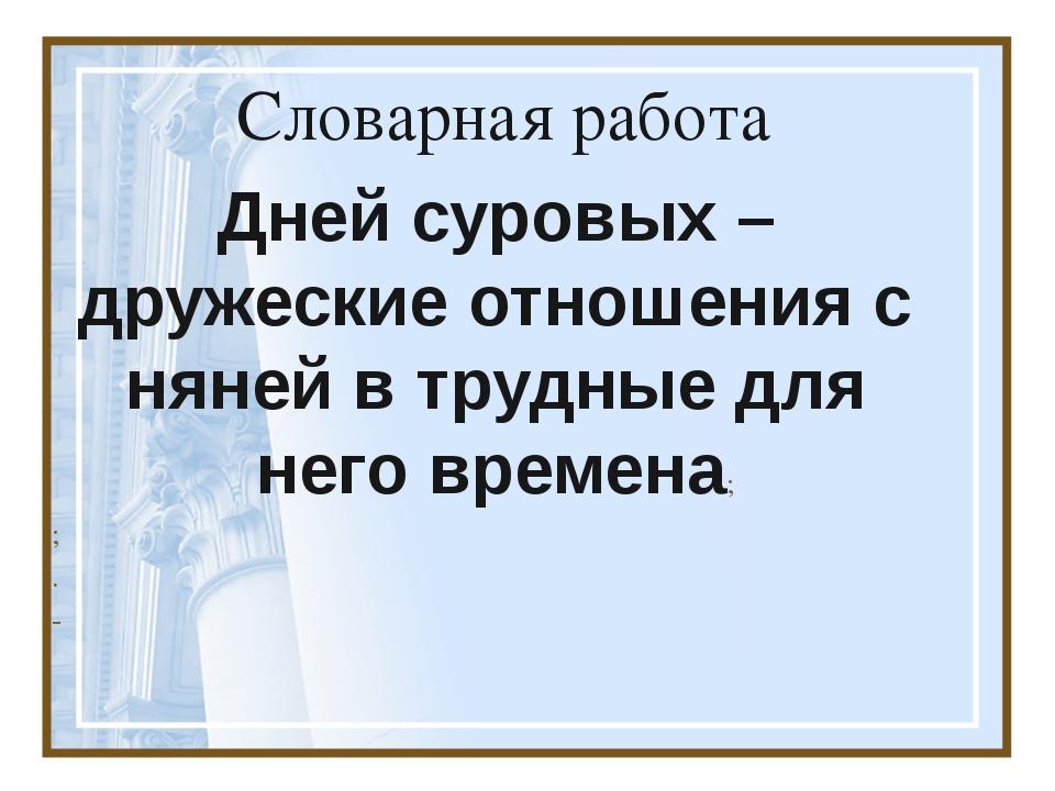 Словарная работа Дней суровых –дружеские отношения с няней в трудные для него...