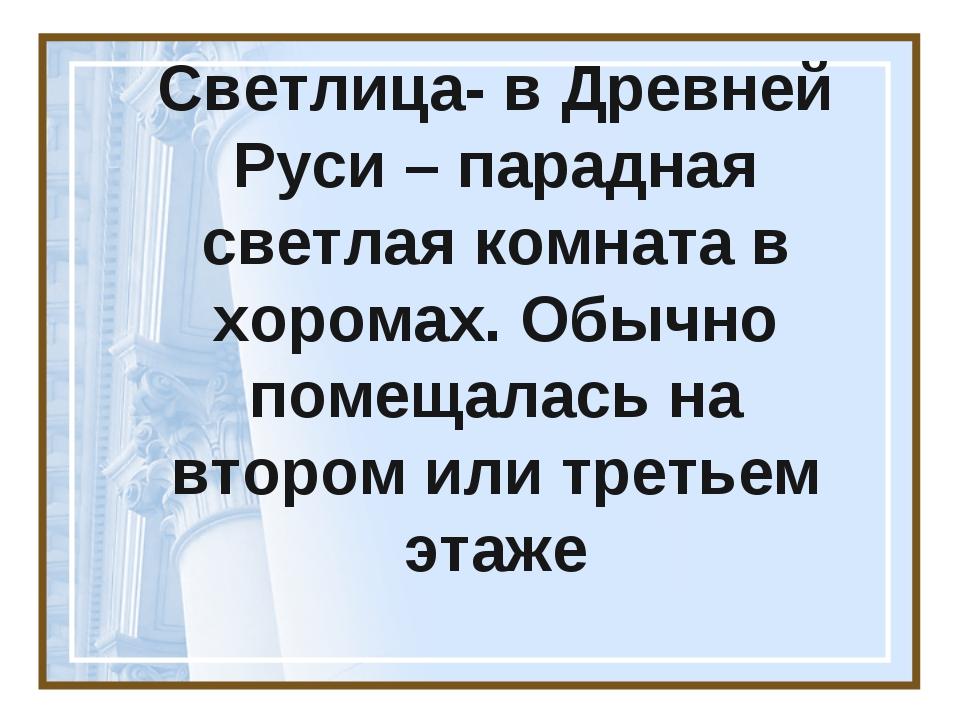 Светлица- в Древней Руси – парадная светлая комната в хоромах. Обычно помещал...