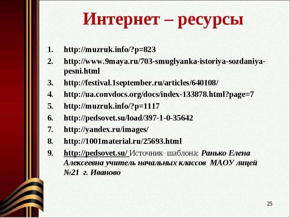 Интернет – ресурсы http://muzruk.info/?p=823 http://www.9maya.ru/703-smuglyan...