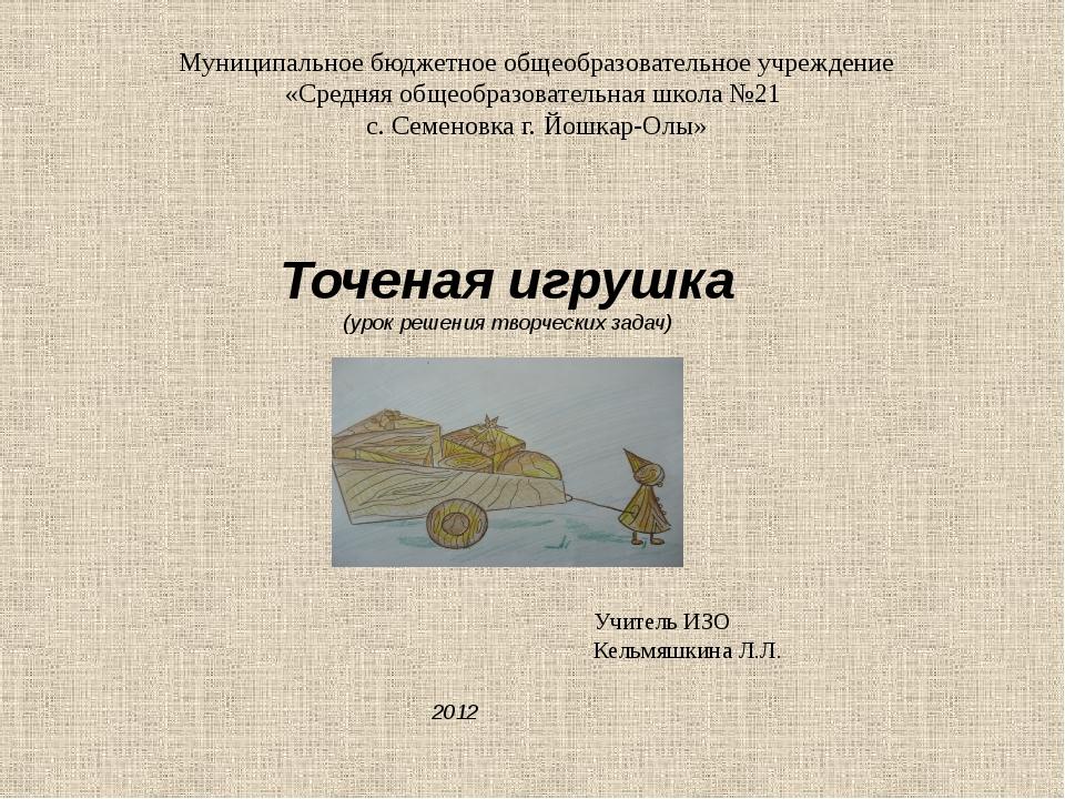 Точеная игрушка (урок решения творческих задач) Учитель ИЗО Кельмяшкина Л.Л....