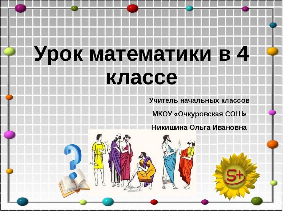 Урок математики в 4 классе Учитель начальных классов МКОУ «Очкуровская СОШ» Н...