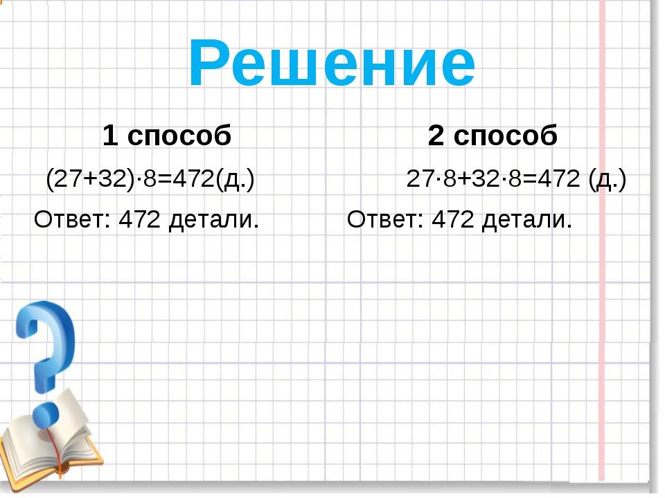 Решение 1 способ 2 способ (27+32)∙8=472(д.) 27∙8+32∙8=472 (д.) Ответ: 472 дет...