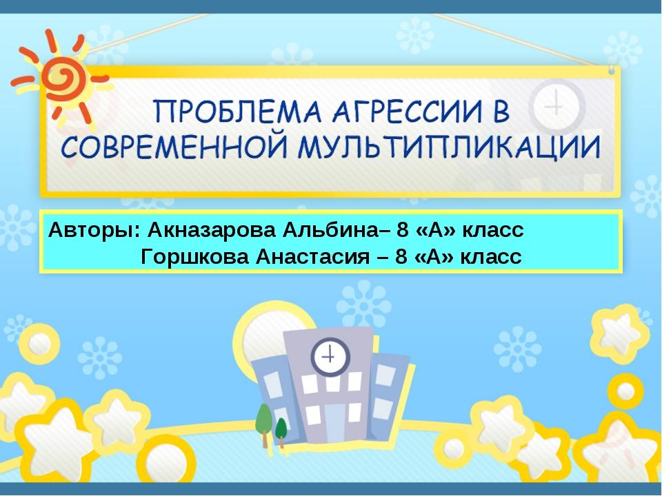 Авторы: Акназарова Альбина– 8 «А» класс Горшкова Анастасия – 8 «А» класс