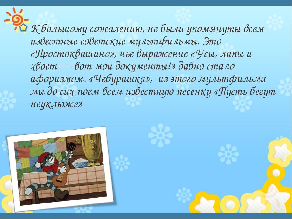 К большому сожалению, не были упомянуты всем известные советские мультфильмы....