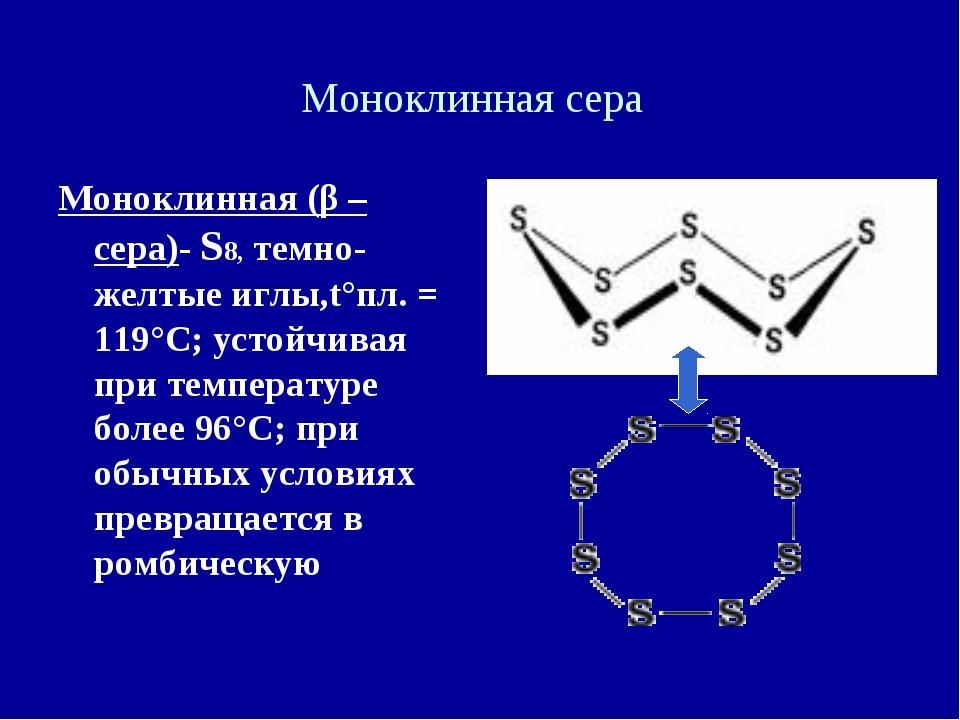 Моноклинная сера Моноклинная (β –сера)- S8, темно-желтые иглы,t°пл. = 119°C;...