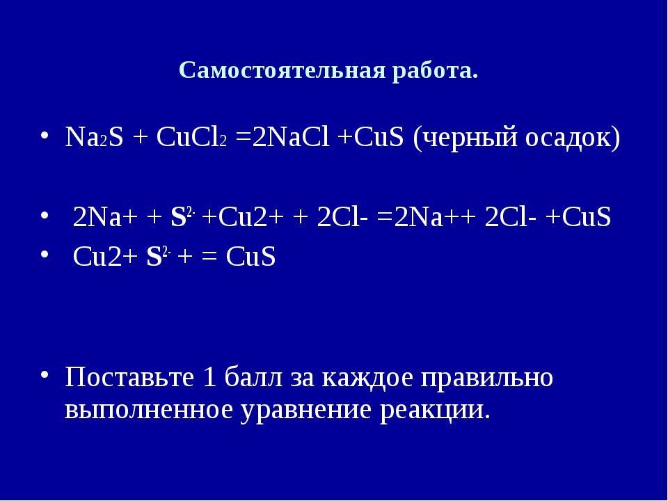 Самостоятельная работа. Na2S + СuCl2 =2NaCl +СuS (черный осадок) 2Na+ + S2- +...