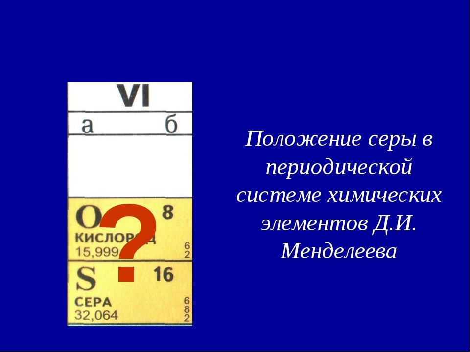 Положение серы в периодической системе химических элементов Д.И. Менделеева ?
