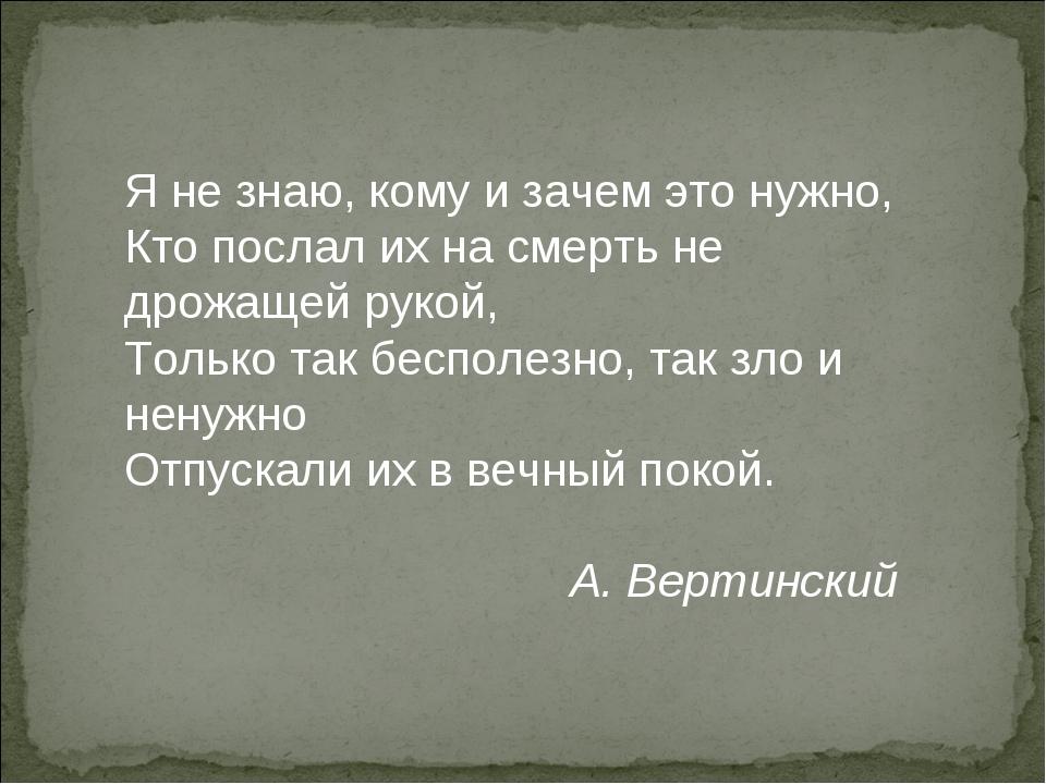 Я не знаю, кому и зачем это нужно, Кто послал их на смерть не дрожащей рукой,...